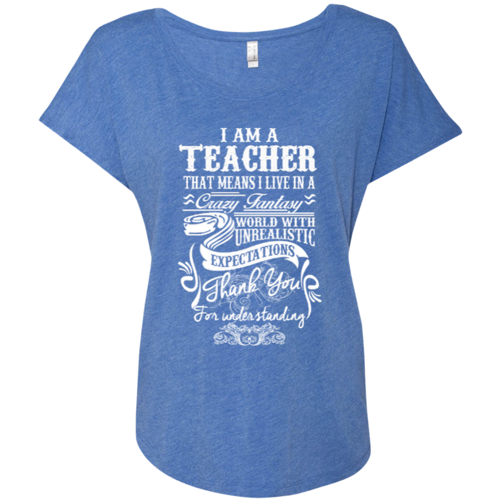 I Am a Teacher That Means I Live in a Crazy Fantasy World with Unrealistic Expectations Next Level Ladies Triblend Dolman Sleeve - TeachersLoungeShop - 1