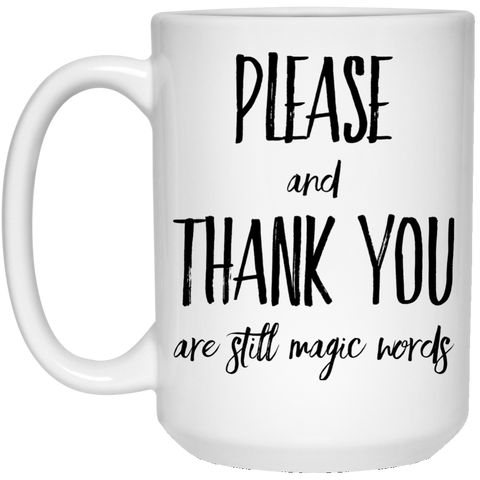 Please and Thank you are still magic words 15 oz. White Mug