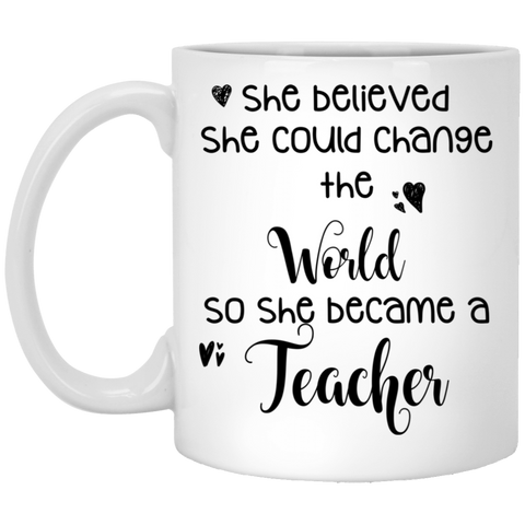 She believed she could change the world so she became a Teacher  11 oz. White Mug