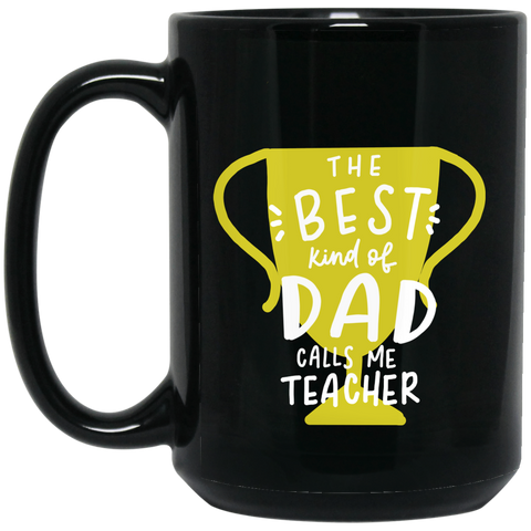The Best kind of Dad calls me Teacher 15 oz. Black Mug