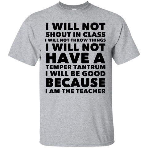 I will not shout in class because I am the Teacher  T-Shirt