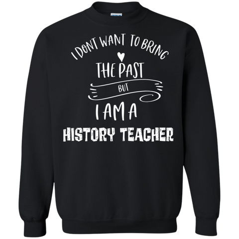 I dont want to bring the past but i am a history teacher  Crewneck Pullover Sweatshirt  8 oz.