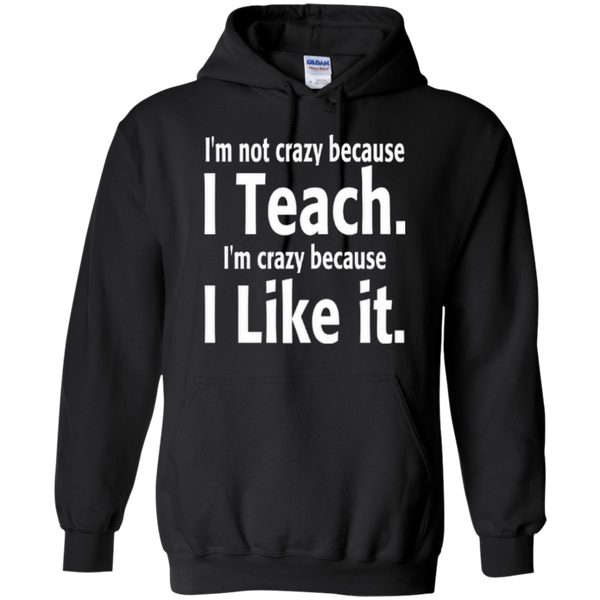 I'm not Crazy because i Teach I'm Crazy because i Like it T-shirt Hoodie - TeachersLoungeShop - 7
