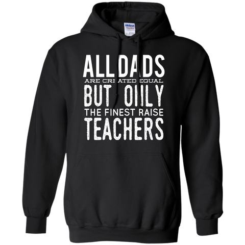 All Dads are created equal but only the finest raise Teachers  Hoodie