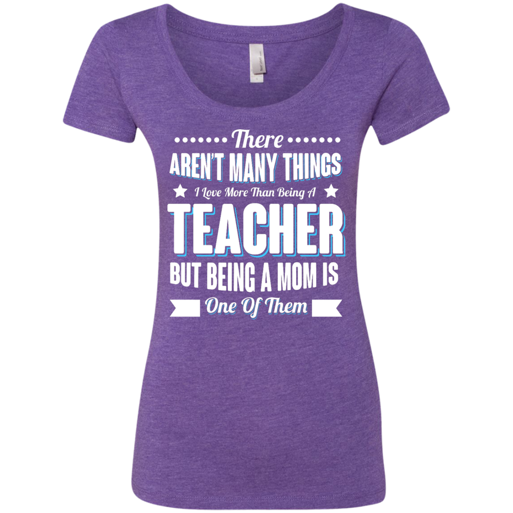 There aren't many things I Love more than being a Teacher but being a MOM is one of them Next  Level Ladies Triblend Scoop - TeachersLoungeShop - 1