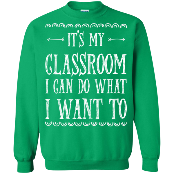It's My Classroom I can do what i want to  Crewneck Pullover Sweatshirt  8 oz - TeachersLoungeShop - 8