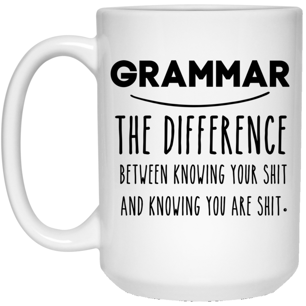 Grammar The Difference Between Knowing Your Shit 15 oz. White Mug