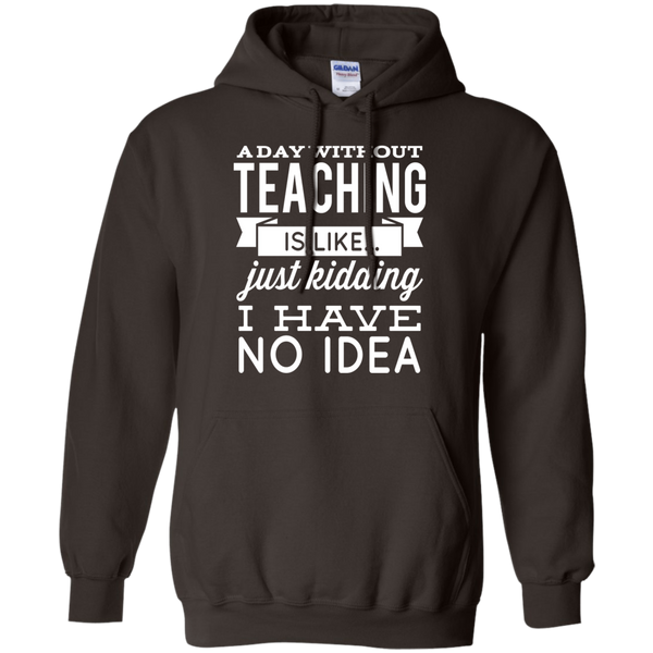 A day without teaching  is like .. just kidding i have no idea   Pullover Hoodie