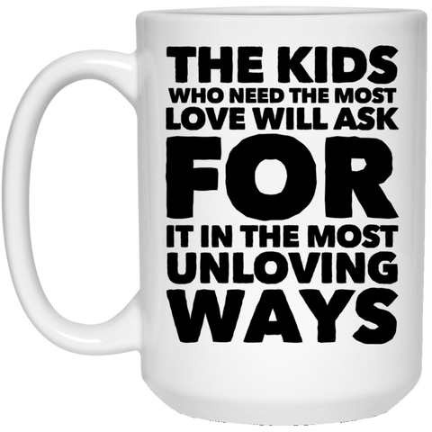 The Kids who need the most love  will ask for it in the most unloving ways  15 oz. White Mug