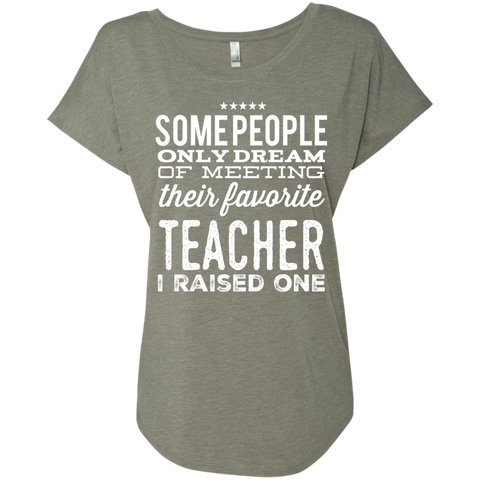 Some People only dream of meeting their favorite Teacher I raised one  Ladies Triblend Dolman Sleeve
