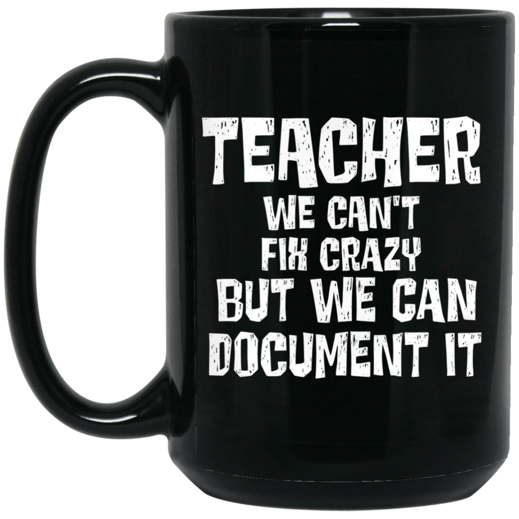 Teacher we can't fix crazy but we can document it 15 oz. Black Mug
