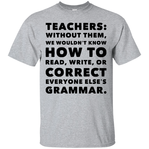 Teachers: without them ,we wouldnt know how to read ,write ,or correct everyone else's grammar. T-Shirt
