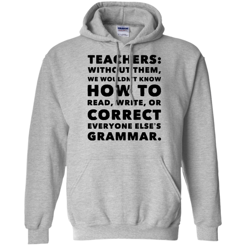 Teachers: without them ,we wouldnt know how to read ,write ,or correct everyone else's grammar.   Hoodie