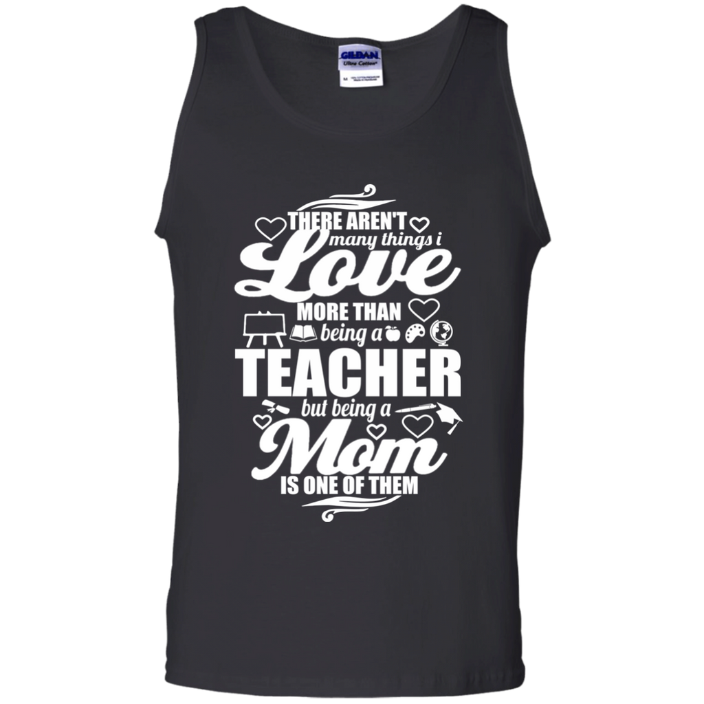There aren't Many Things I Love More Than Being A Teacher but being a Mom is One of Them  100% Cotton Tank Top - TeachersLoungeShop - 1