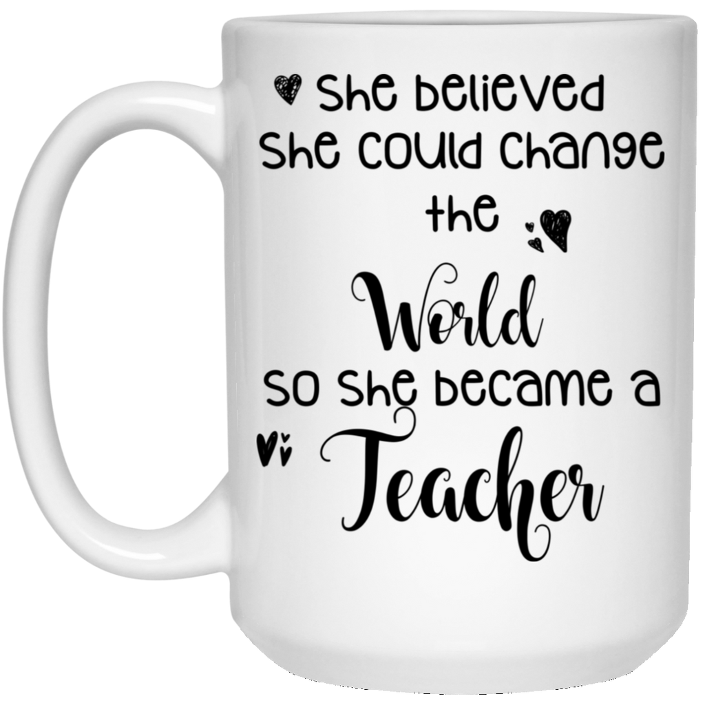 She believed she could change the world so she became a Teacher 15 oz. White Mug