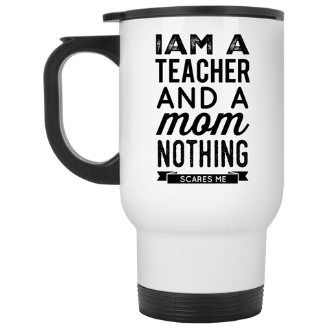 I am a Teacher and a Mom nothing scares me   Travel Mug