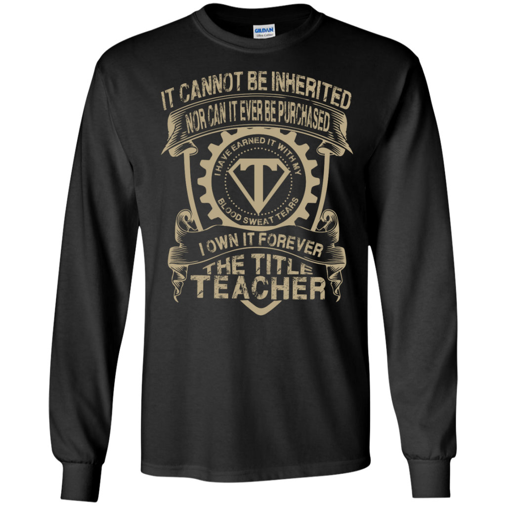 It cannot be inherited nor it ever be purchased I own it forever the title Teacher LS   Tshirt - TeachersLoungeShop - 1