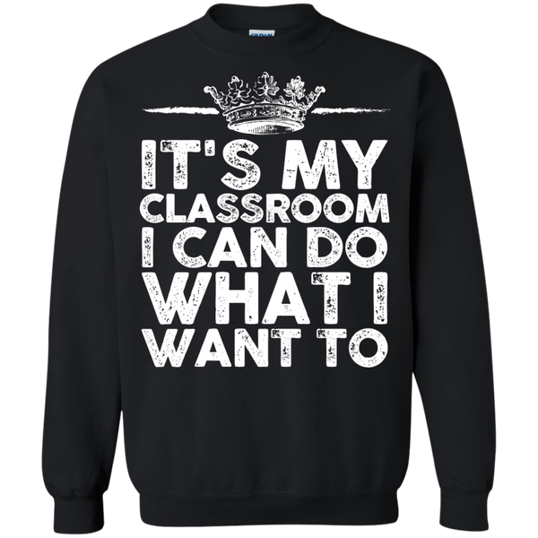 It's My Classroom I can do what i want  Crewneck Pullover Sweatshirt  8 oz - TeachersLoungeShop - 1
