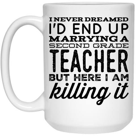 I never dreamed I'd end up marrying a Second grade Teacher but here i am killing it  Mug  - 15oz