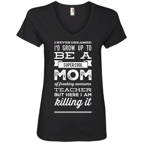 I never dreamed i'd grow up to be a super cool Mom of freaking awesome Teacher  but here i am killing it  Ladies  V-Neck Tee