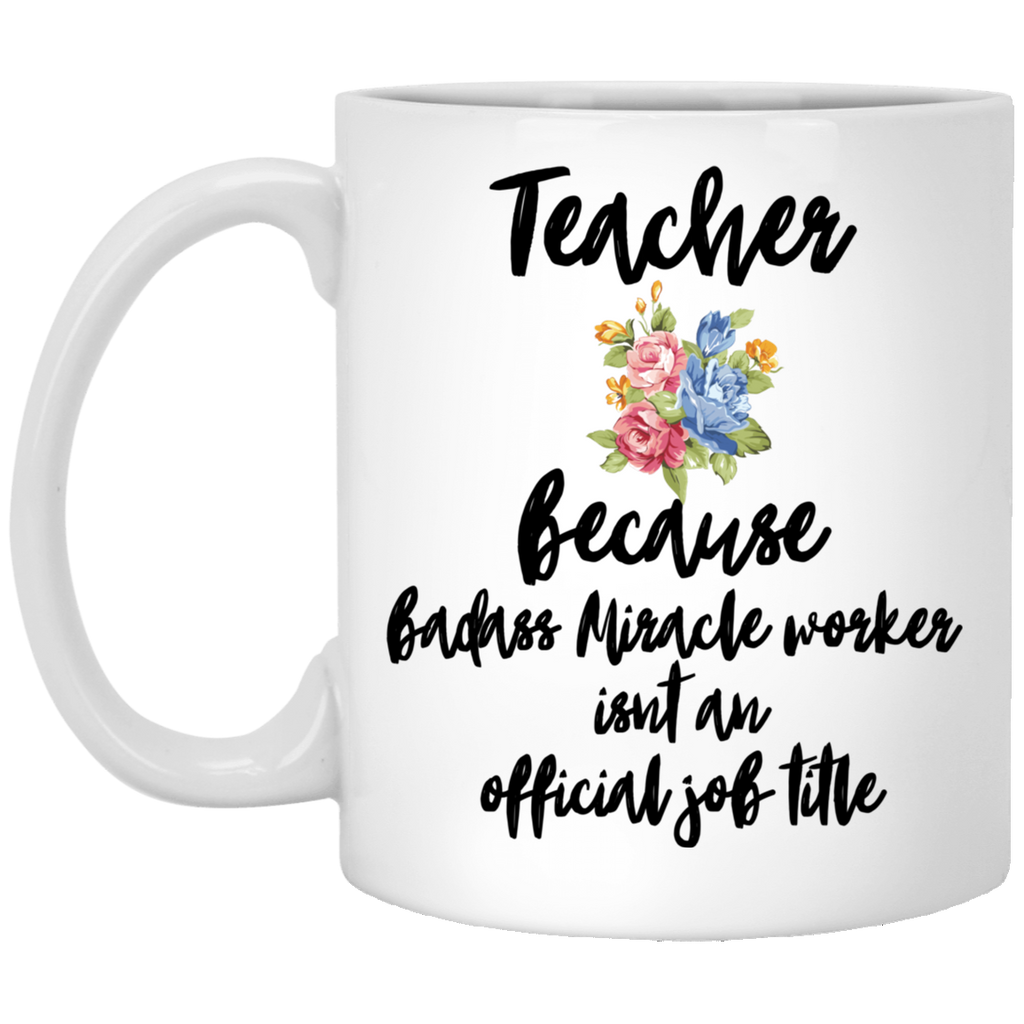 Teacher because badass miracle worker isn't an official job title  11 oz. White Mug