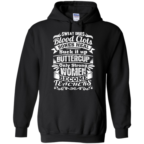 Sweat Dries Blood Clots Bones Heal Suck it up Buttercup Only Strong Women become Teachers  Hoodie - TeachersLoungeShop - 1