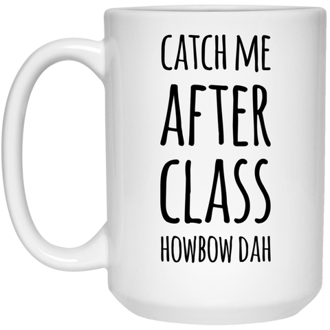 Catch me after class howbow dah  Mug - 15oz