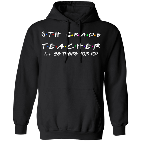 5th Grade Teacher I'll Be There for you . Pullover Hoodie 8 oz.