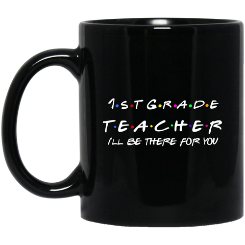 1st  Grade Teacher . I'll be there for you .  11 oz. Black Mug