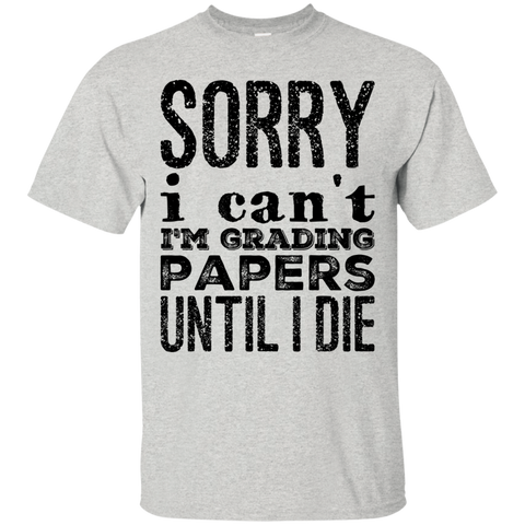 Sorry I can't I'm grading papers until i die  T-Shirt
