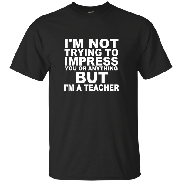 I'm Not Trying to Impress You or Anything But I'm a Teacher Cotton T-Shirt - TeachersLoungeShop - 1
