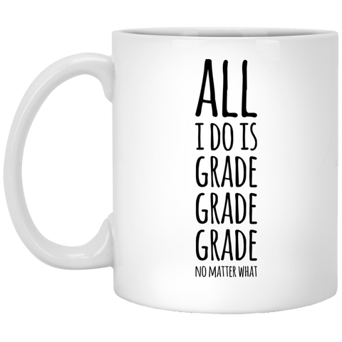 All i do is Grade Grade Grade no matter what  Mug