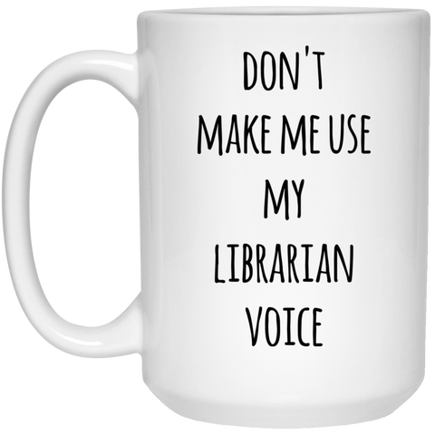 Don't Make Me use my librarian voice  Mug  - 15oz