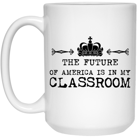 The Future of America is in my Classroom Mug  - 15oz