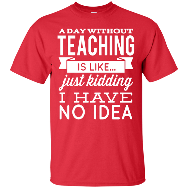 A day without teaching  is like .. just kidding i have no idea  T-Shirt