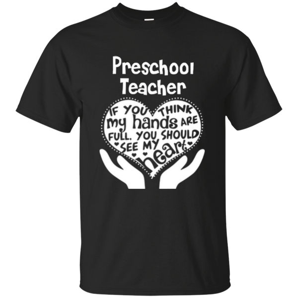 Preschool Teacher If You Think My Hands Are Full You Should See My Heart Cotton T-Shirt - TeachersLoungeShop - 1
