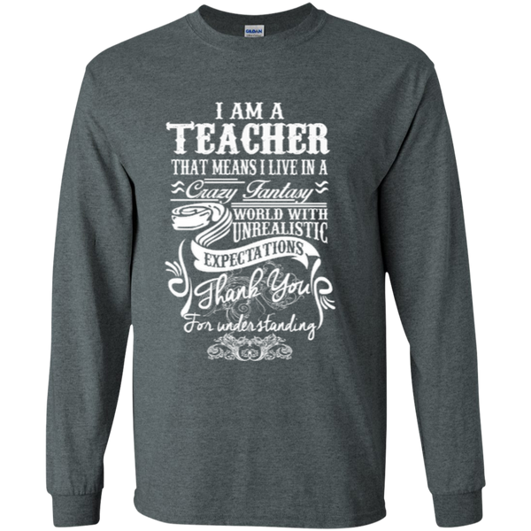 I Am a Teacher That Means I Live in a Crazy Fantasy World with Unrealistic ExpectationsLS Ultra Cotton Tshirt - TeachersLoungeShop - 11