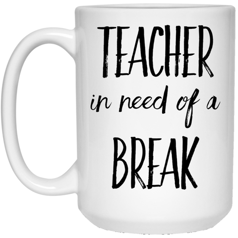 Teacher in need of a break 15 oz. White Mug