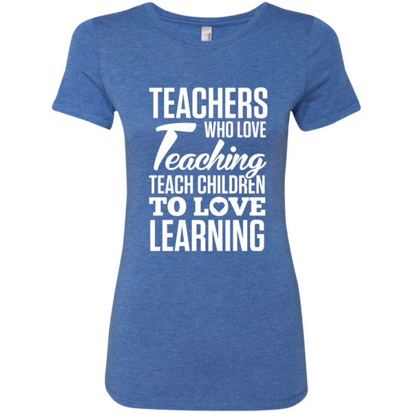 Teachers who love Teaching Teach Children  to love Learning Next Level Ladies Triblend T-Shirt - TeachersLoungeShop - 8