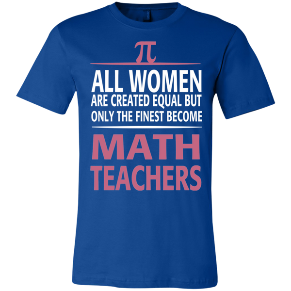 All women are created equal but only the finest become Math Teachers  T-Shirt