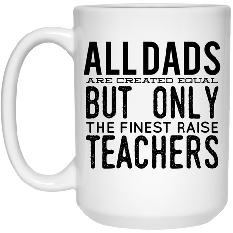 All Dads are created equal but only the finest raise Teachers  Mug - 15oz