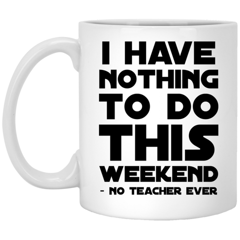 I HAVE NOTHING TO DO THIS WEEKEND NO TEACHER EVER Mug