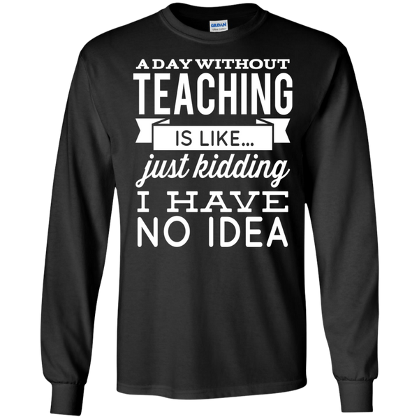 A day without teaching  is like .. just kidding i have no idea  LS  T-Shirt