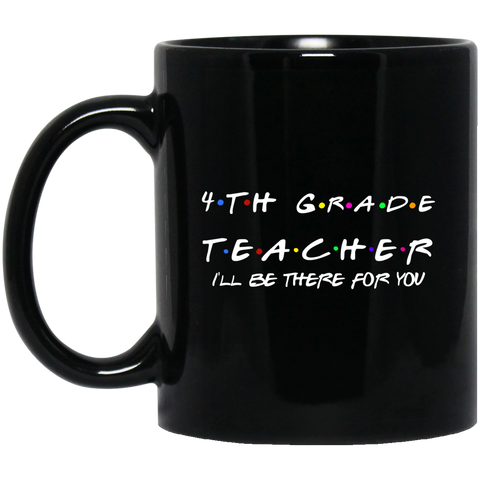 4th Grade Teacher .  I'll be there for you  11 oz. Black Mug