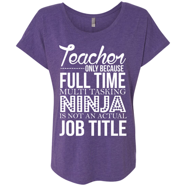 Teacher only Because Full Time Multi Tasking Ninja is not an actual Job Title  Ladies Triblend Dolman Sleeve - TeachersLoungeShop - 1