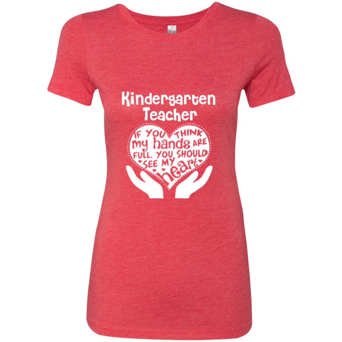 Kindergarten Teacher If You Think My Hands Are Full You Should See My Heart Next Level Ladies Triblend T-Shirt