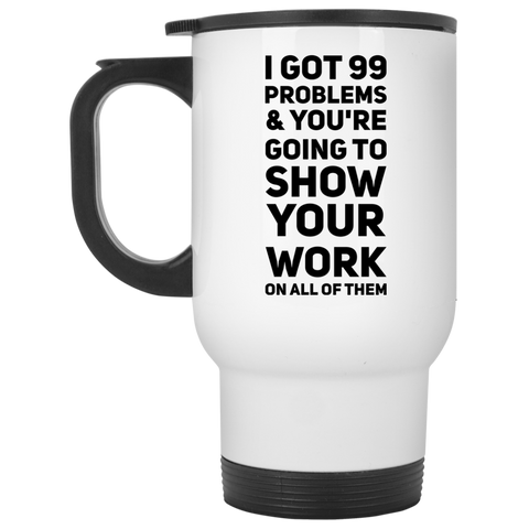 99 Problems & you're going to show your work on all of them  White Travel  Mug