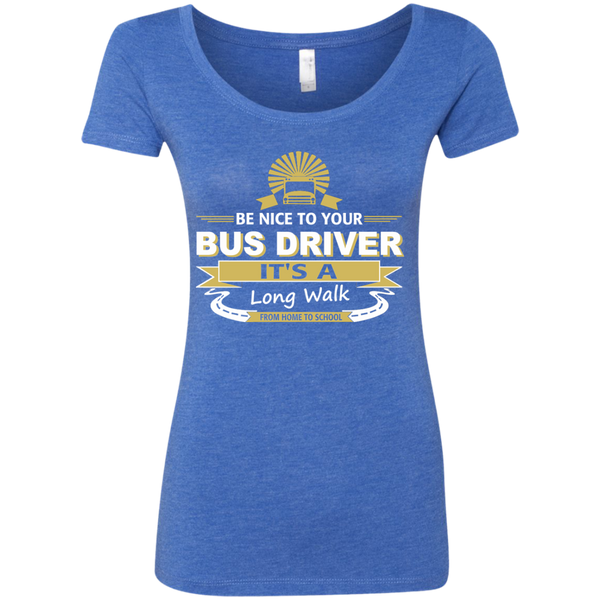 Be Nice to Your Bus Driver It's a Long Walk From Home to School Next Level Ladies Triblend Scoop - TeachersLoungeShop - 6