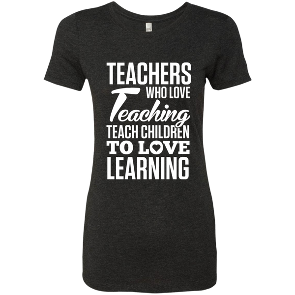 Teachers who love Teaching Teach Children  to love Learning Next Level Ladies Triblend T-Shirt - TeachersLoungeShop - 5