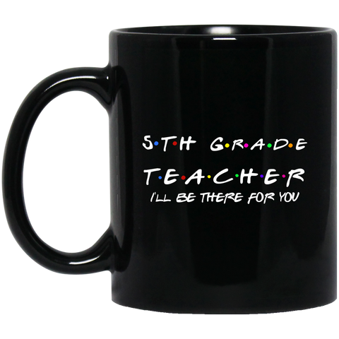 5th Grade Teacher i'll be there for you  11 oz. Black Mug